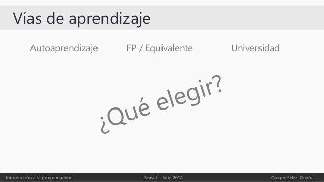 Vías de aprendizaje Autoaprendizaje Introducción a la programación Braval – Julio 2014 Quique Fdez. Guerra FP / Equivalent...