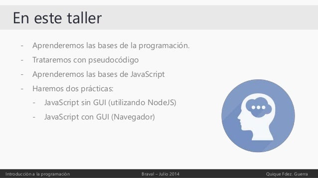 En este taller - Aprenderemos las bases de la programación. - Trataremos con pseudocódigo - Aprenderemos las bases de Java...