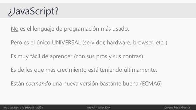 ¿JavaScript? No es el lenguaje de programación más usado. Pero es el único UNIVERSAL (servidor, hardware, browser, etc..) ...