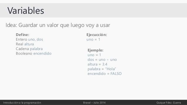 Variables Idea: Guardar un valor que luego voy a usar Introducción a la programación Braval – Julio 2014 Quique Fdez. Guer...