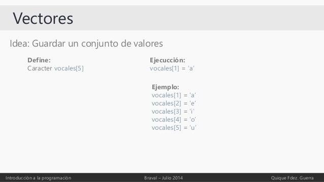 Vectores Idea: Guardar un conjunto de valores Introducción a la programación Braval – Julio 2014 Quique Fdez. Guerra Defin...
