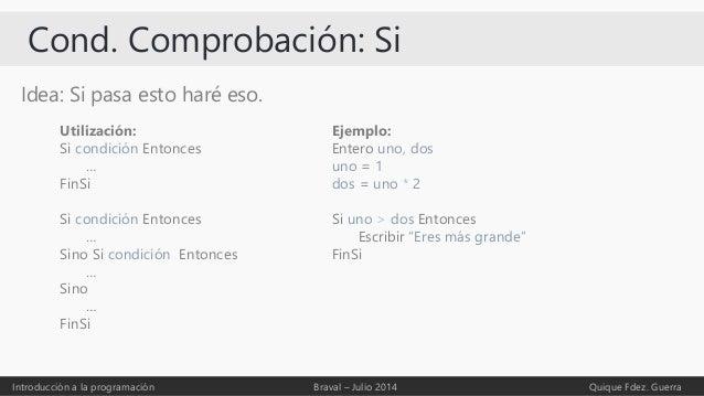 Cond. Comprobación: Si Idea: Si pasa esto haré eso. Introducción a la programación Braval – Julio 2014 Quique Fdez. Guerra...