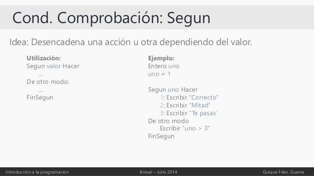 Cond. Comprobación: Segun Idea: Desencadena una acción u otra dependiendo del valor. Introducción a la programación Braval...