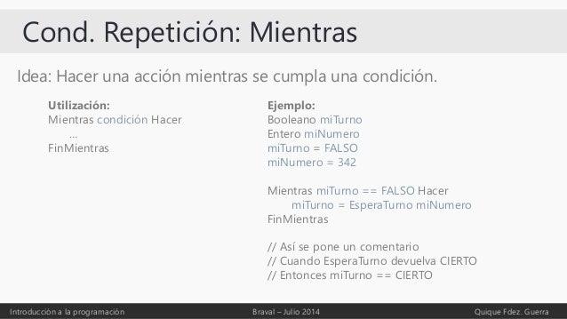 Cond. Repetición: Mientras Idea: Hacer una acción mientras se cumpla una condición. Introducción a la programación Braval ...