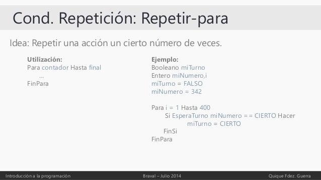 Cond. Repetición: Repetir-para Idea: Repetir una acción un cierto número de veces. Introducción a la programación Braval –...