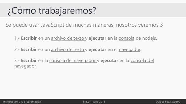 ¿Cómo trabajaremos? Se puede usar JavaScript de muchas maneras, nosotros veremos 3 Introducción a la programación Braval –...