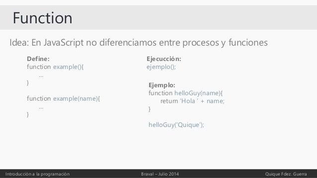 Function Introducción a la programación Braval – Julio 2014 Quique Fdez. Guerra Idea: En JavaScript no diferenciamos entre...