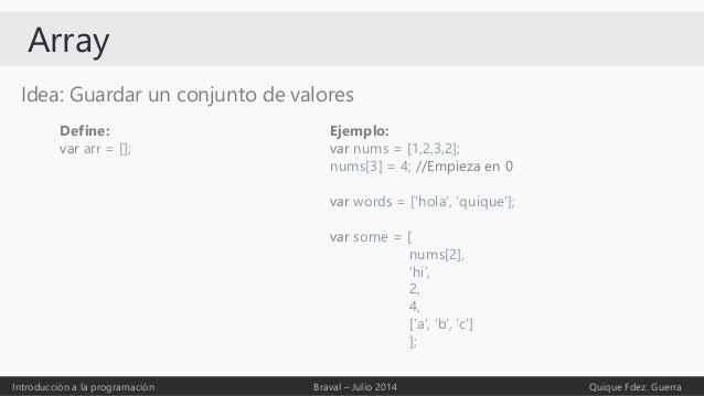 Array Idea: Guardar un conjunto de valores Introducción a la programación Braval – Julio 2014 Quique Fdez. Guerra Define: ...