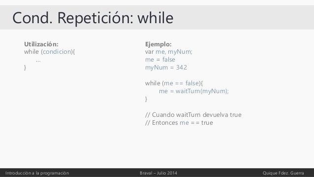 Cond. Repetición: while Introducción a la programación Braval – Julio 2014 Quique Fdez. Guerra Utilización: while (condici...
