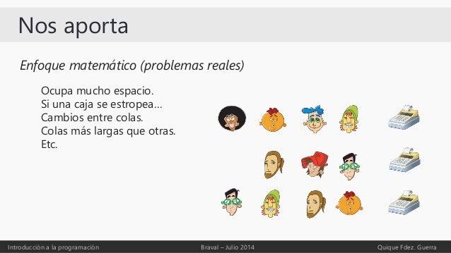 Nos aporta Introducción a la programación Braval – Julio 2014 Quique Fdez. Guerra Enfoque matemático (problemas reales) Oc...