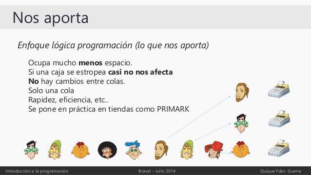 Nos aporta Introducción a la programación Braval – Julio 2014 Quique Fdez. Guerra Enfoque lógica programación (lo que nos ...