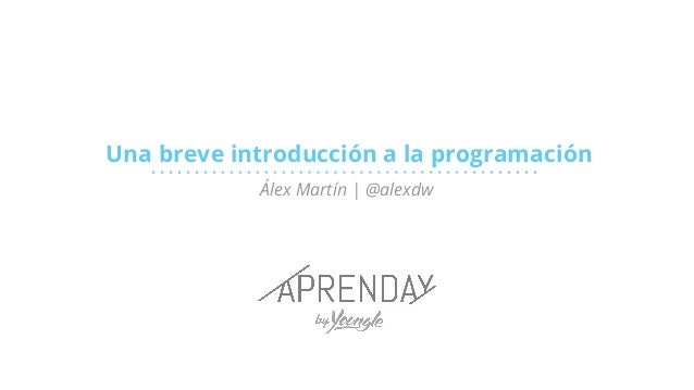 Una breve introducción a la programación Álex Martín | @alexdw
