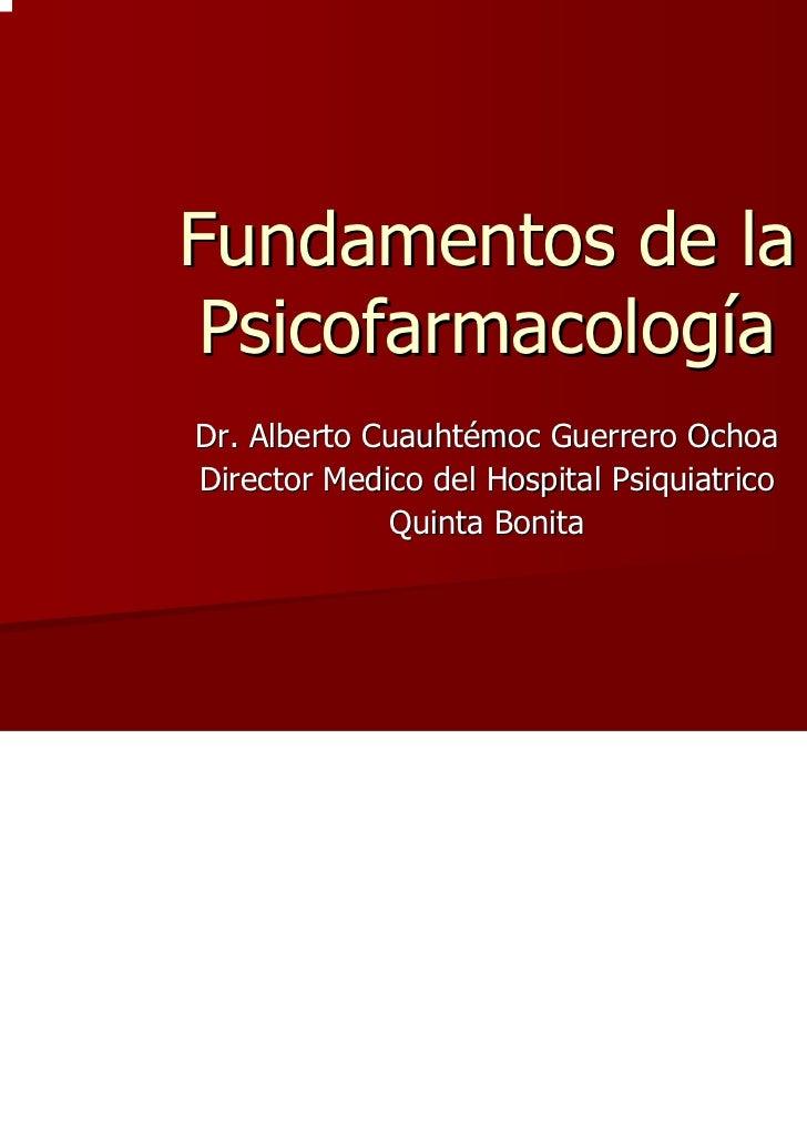 Fundamentos de la PsicofarmacologíaDr. Alberto Cuauhtémoc Guerrero OchoaDirector Medico del Hospital Psiquiatrico         ...