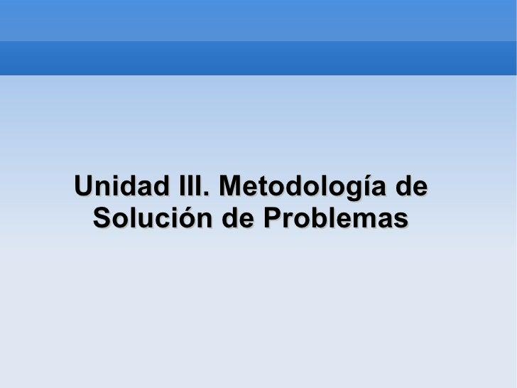 Unidad III. Metodología de Solución de Problemas