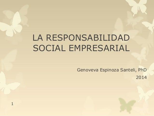 LA RESPONSABILIDAD  SOCIAL EMPRESARIAL  Genoveva Espinoza Santeli, PhD  2014  1