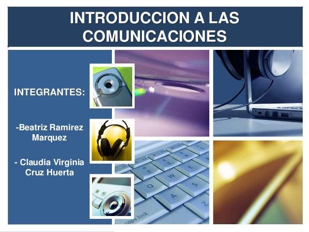 INTRODUCCION A LAS  COMUNICACIONES  INTEGRANTES:  -Beatriz Ramirez  Marquez  - Claudia Virginia  Cruz Huerta
