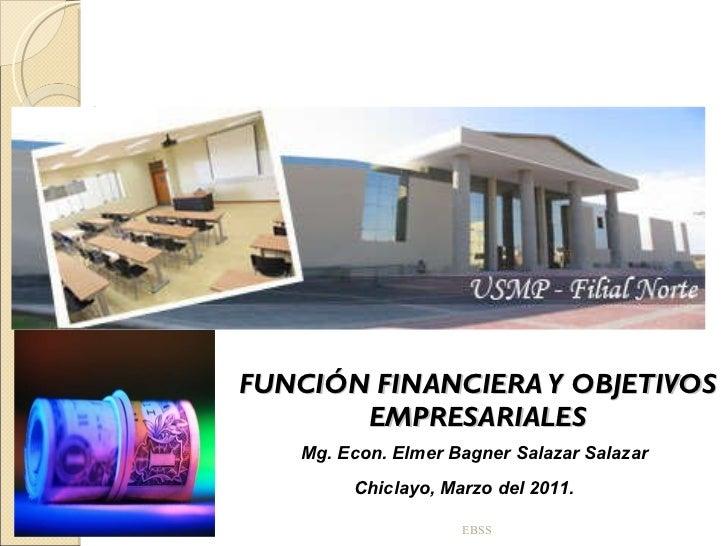 FUNCIÓN FINANCIERA Y OBJETIVOS EMPRESARIALES EBSS Mg. Econ. Elmer Bagner Salazar Salazar Chiclayo, Marzo del 2011.
