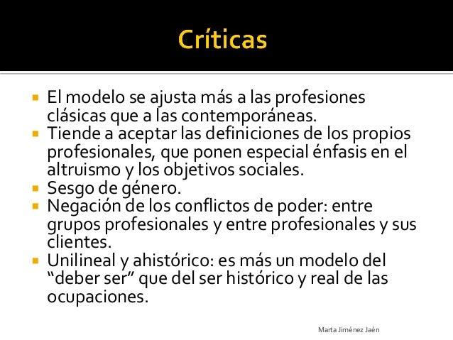   El modelo se ajusta más a las profesiones    clásicas que a las contemporáneas.   Tiende a aceptar las definiciones d...