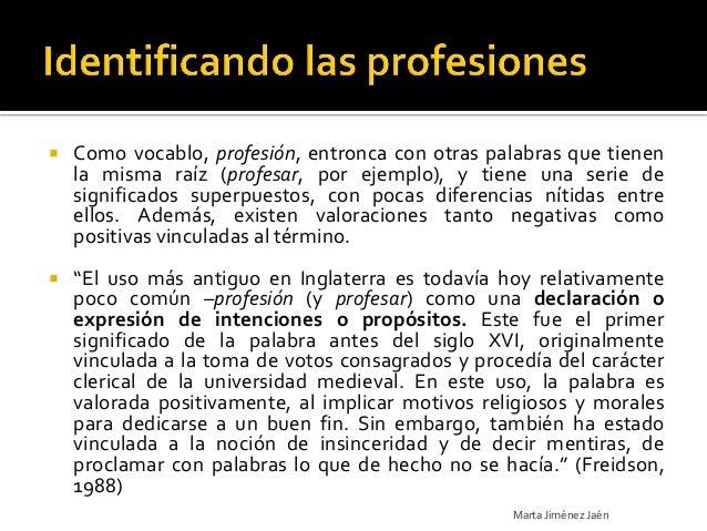   Como vocablo, profesión, entronca con otras palabras que tienen    la misma raíz (profesar, por ejemplo), y tiene una ...