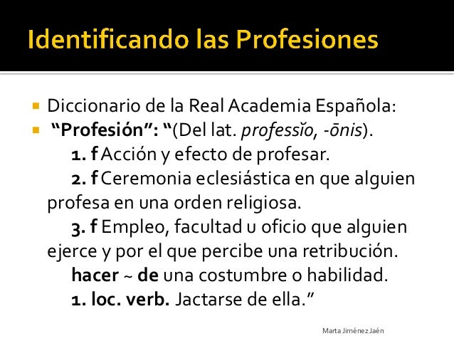 """   Diccionario de la Real Academia Española:   """"Profesión"""": """"(Del lat. professĭo, -ōnis).       1. f Acción y efecto de ..."""