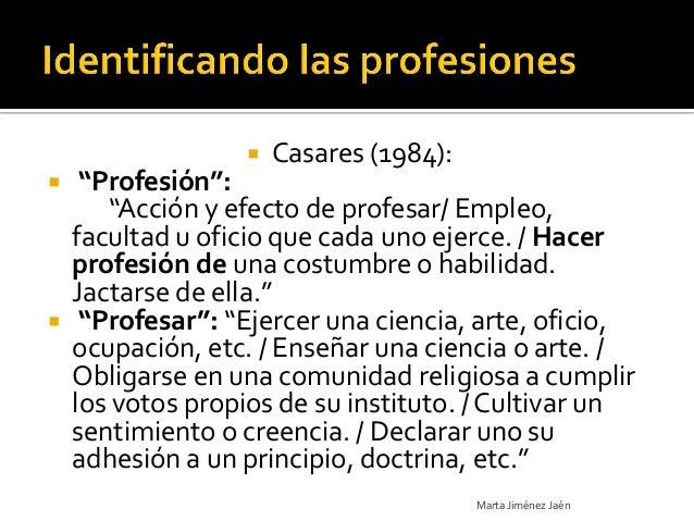 """   Casares (1984):  """"Profesión"""":     """"Acción y efecto de profesar/ Empleo,  facultad u oficio que cada uno ejerce. / Hac..."""