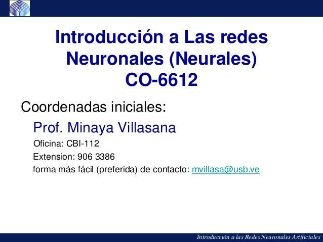 Introducción a Las redes        Neuronales (Neurales)              CO-6612Coordenadas iniciales: Prof. Minaya Villasana Of...