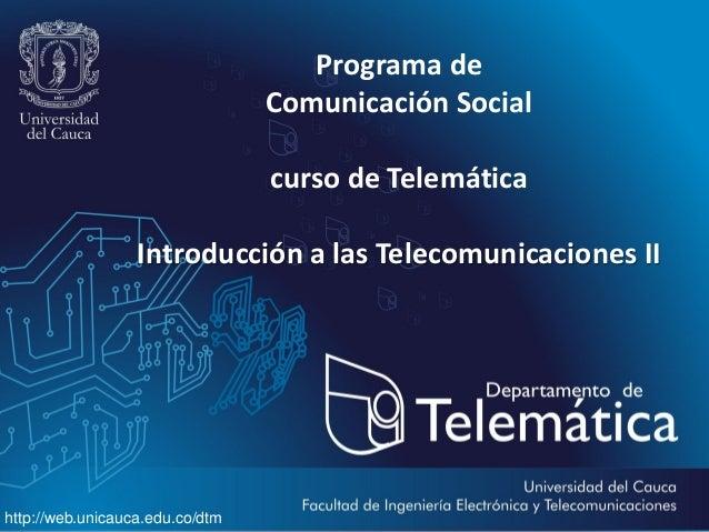 Programa de Comunicación Social curso de Telemática Introducción a las Telecomunicaciones II  http://web.unicauca.edu.co/d...