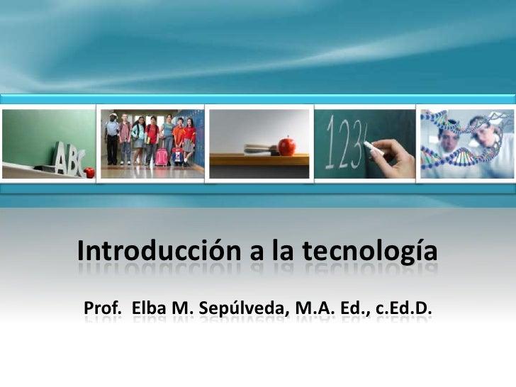 Introducción a la tecnología<br />Prof.  Elba M. Sepúlveda, M.A. Ed., c.Ed.D.<br />