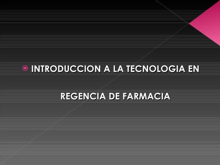 <ul><li>INTRODUCCION A LA TECNOLOGIA EN REGENCIA DE FARMACIA </li></ul>