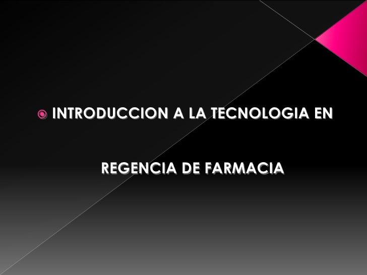    INTRODUCCION A LA TECNOLOGIA EN            REGENCIA DE FARMACIA