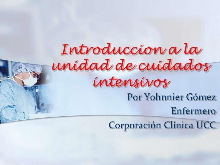 Introduccion a la unidad de cuidados intensivos<br />Por Yohnnier Gómez<br />        Enfermero<br />        Corporación Cl...