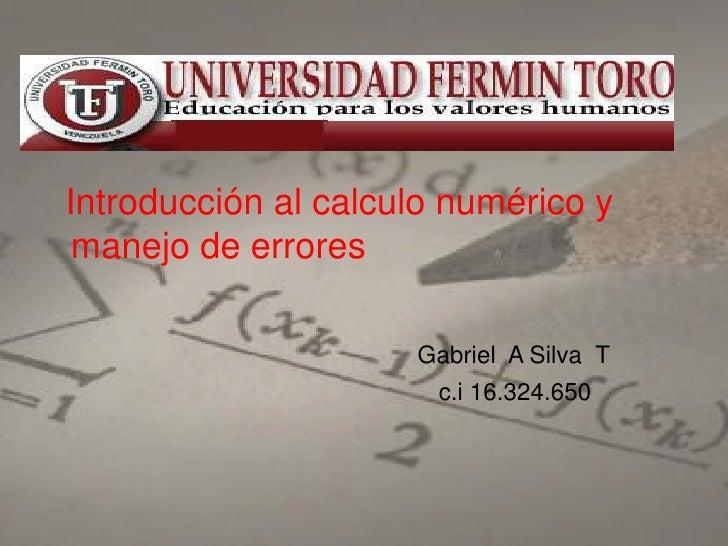 Introducción al calculo numérico y manejo de errores                     Gabriel A Silva T                       c.i 16.32...