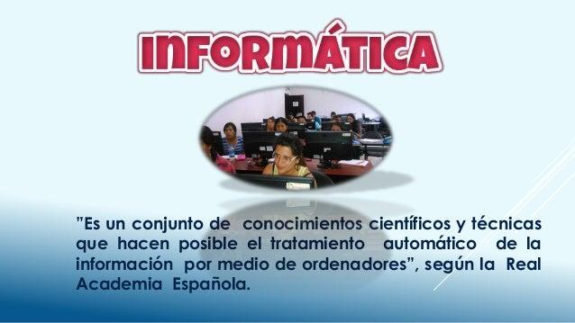 """""""Es un conjunto de conocimientos científicos y técnicas que hacen posible el tratamiento automático de la información por ..."""