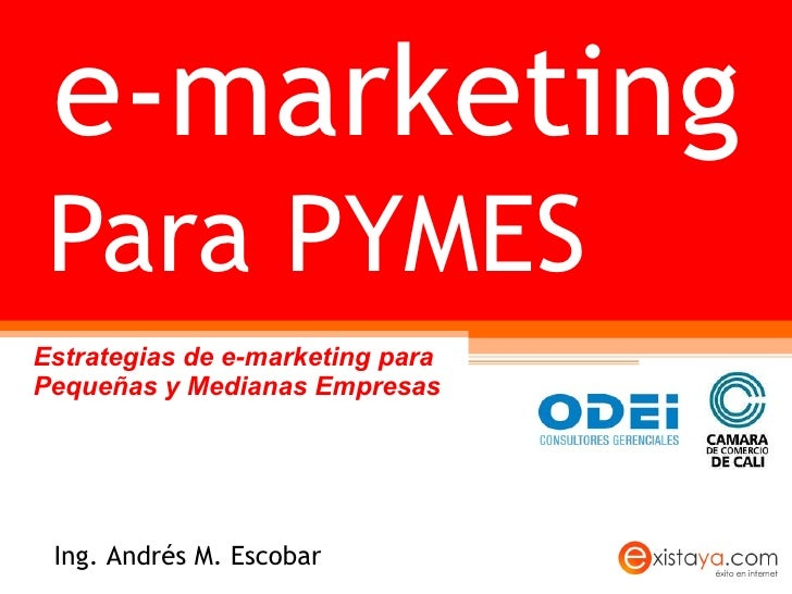 Para PYMES Estrategias de e-marketing para Pequeñas y Medianas Empresas e-marketing Ing. Andrés M. Escobar