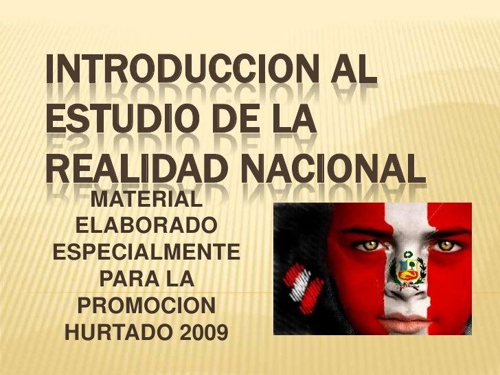 INTRODUCCION AL ESTUDIO DE LA REALIDAD NACIONAL    MATERIAL   ELABORADO ESPECIALMENTE     PARA LA   PROMOCION  HURTADO 2009