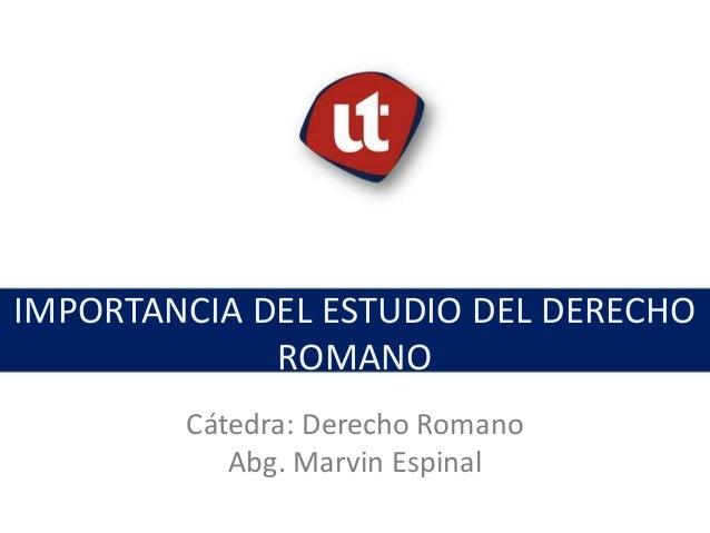 IMPORTANCIA DEL ESTUDIO DEL DERECHO ROMANO Tema: Nombre o descripción. Cátedra: Derecho Romano Abg. Marvin Espinal