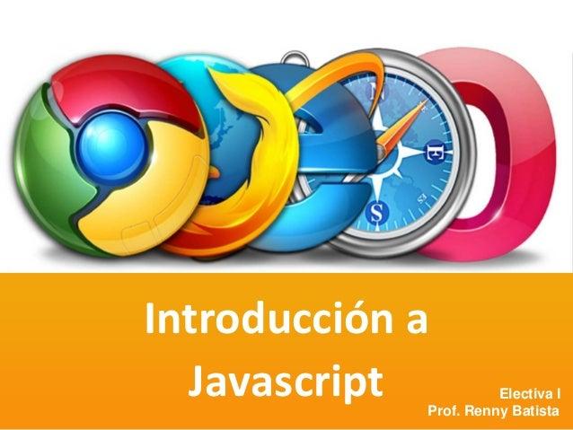 Prof. Renny BatistaJavaScript Introducción a Javascript Electiva I Prof. Renny Batista