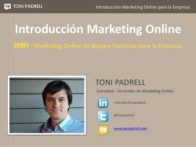 Introducción Marketing Online para la Empresa TONI PADRELL Consultor - Formador de Marketing Online @tonipadrell Linkedin/...