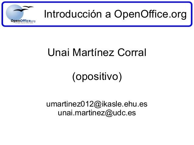 Introducción a OpenOffice.org Unai Martínez Corral (opositivo) umartinez012@ikasle.ehu.es unai.martinez@udc.es