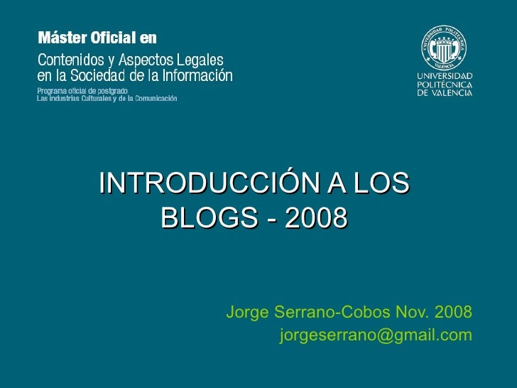 INTRODUCCIÓN A LOS BLOGS - 2008 Jorge Serrano-Cobos Nov. 2008 [email_address]