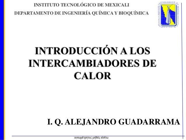 INSTITUTO TECNOLÓGICO DE MEXICALI DEPARTAMENTO DE INGENIERÍA QUÍMICA Y BIOQUÍMICA  I. Q. ALEJANDRO GUADARRAMA