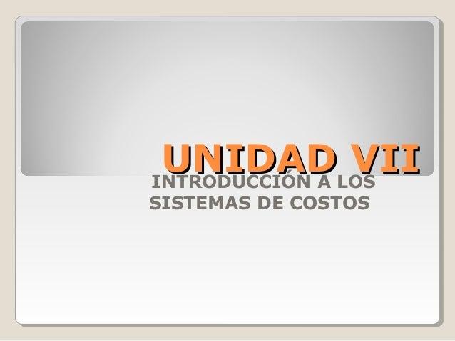 UNIDADLOS VII INTRODUCCIÓN A  SISTEMAS DE COSTOS