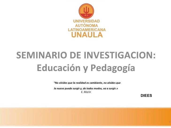 """SEMINARIO DE INVESTIGACION: Educación y Pedagogía   """"No olvides que la realidad es cambiante, no olvides que lo nuevo pued..."""