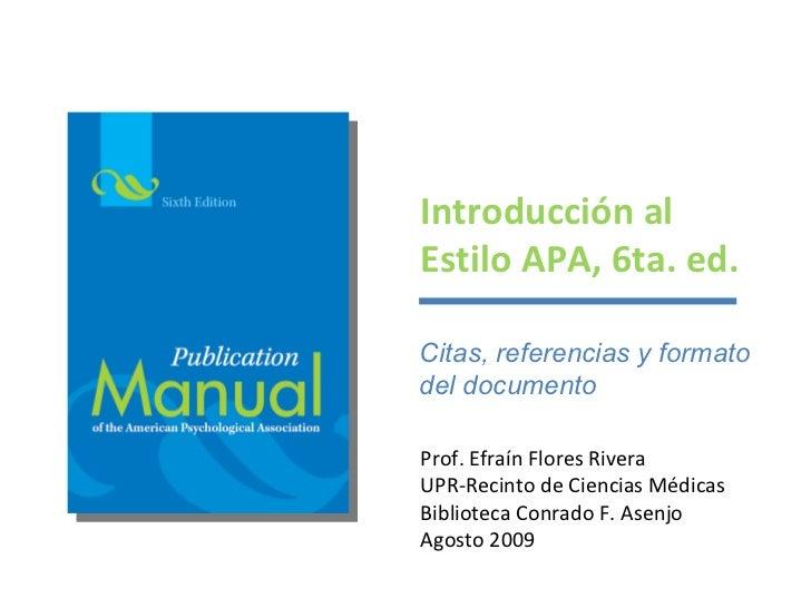 Introducción al Estilo APA, 6ta. ed. Prof. Efraín Flores Rivera UPR-Recinto de Ciencias Médicas Biblioteca Conrado F. Asen...