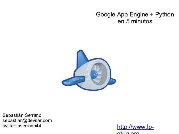 Sebastián Serrano [email_address] twitter: sserrano44 http://www.lp-gtug.org Google App Engine + Python en 5 minutos