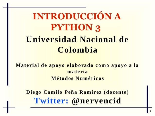 INTRODUCCIÓN A PYTHON 3 Universidad Nacional de Colombia M a t e r i a l d e a p o y o e l ab or a d o c o m o a p o y o a...