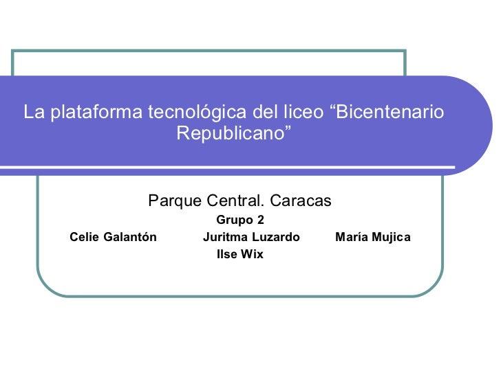 """La plataforma tecnológica del liceo """"Bicentenario Republicano"""" Parque Central. Caracas Grupo 2 Celie Galantón  Juritma Luz..."""