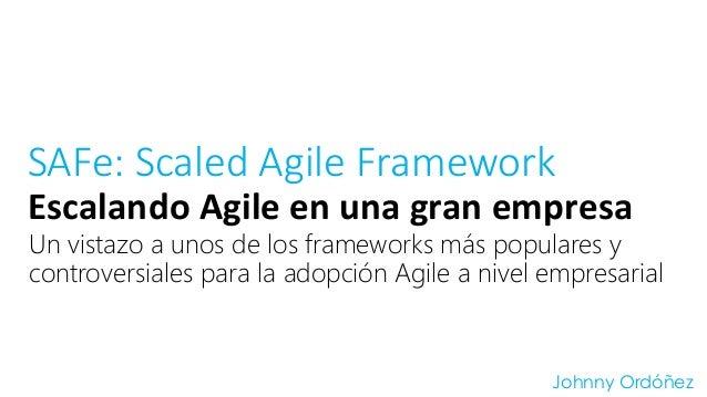 SAFe: Scaled Agile Framework  Escalando  Agile  en  una  gran  empresa  Un vistazo a unos de los frameworks más populares ...