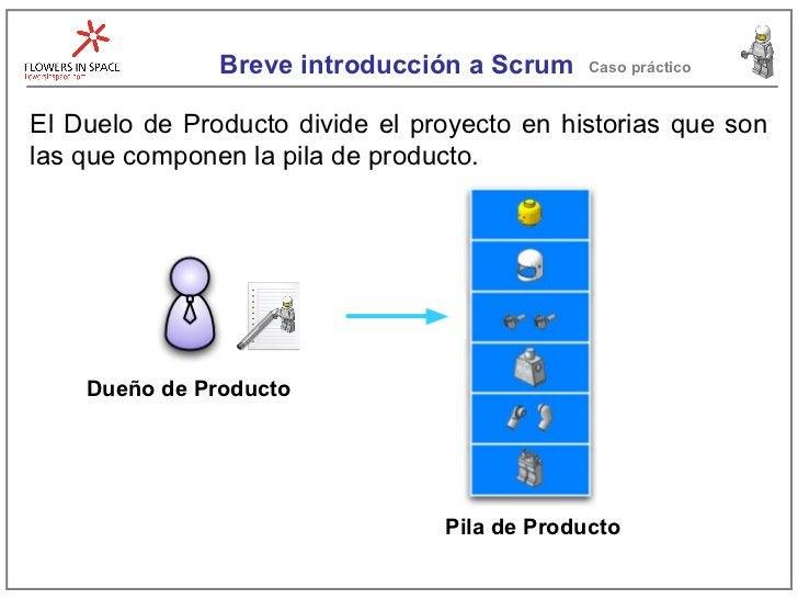 Breve introducción a Scrum Caso práctico El Duelo de Producto divide el proyecto en historias que son las que componen la ...