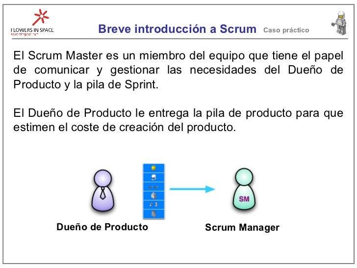 Breve introducción a Scrum Caso práctico El Scrum Master es un miembro del equipo que tiene el papel de comunicar y gestio...